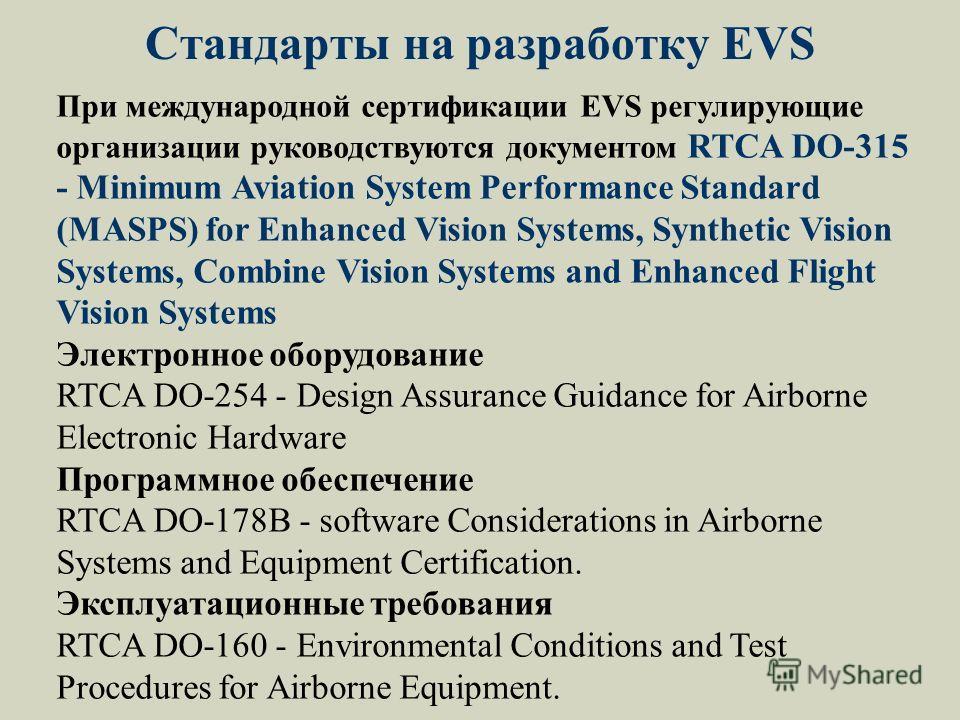 Стандарты на разработку EVS При международной сертификации EVS регулирующие организации руководствуются документом RTCA DO-315 - Minimum Aviation System Performance Standard (MASPS) for Enhanced Vision Systems, Synthetic Vision Systems, Combine Visio