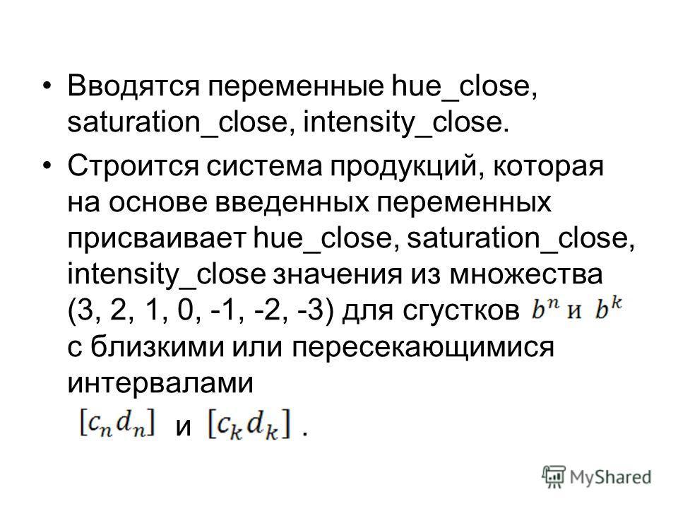 Вводятся переменные hue_close, saturation_close, intensity_close. Строится система продукций, которая на основе введенных переменных присваивает hue_close, saturation_close, intensity_close значения из множества (3, 2, 1, 0, -1, -2, -3) для сгустков