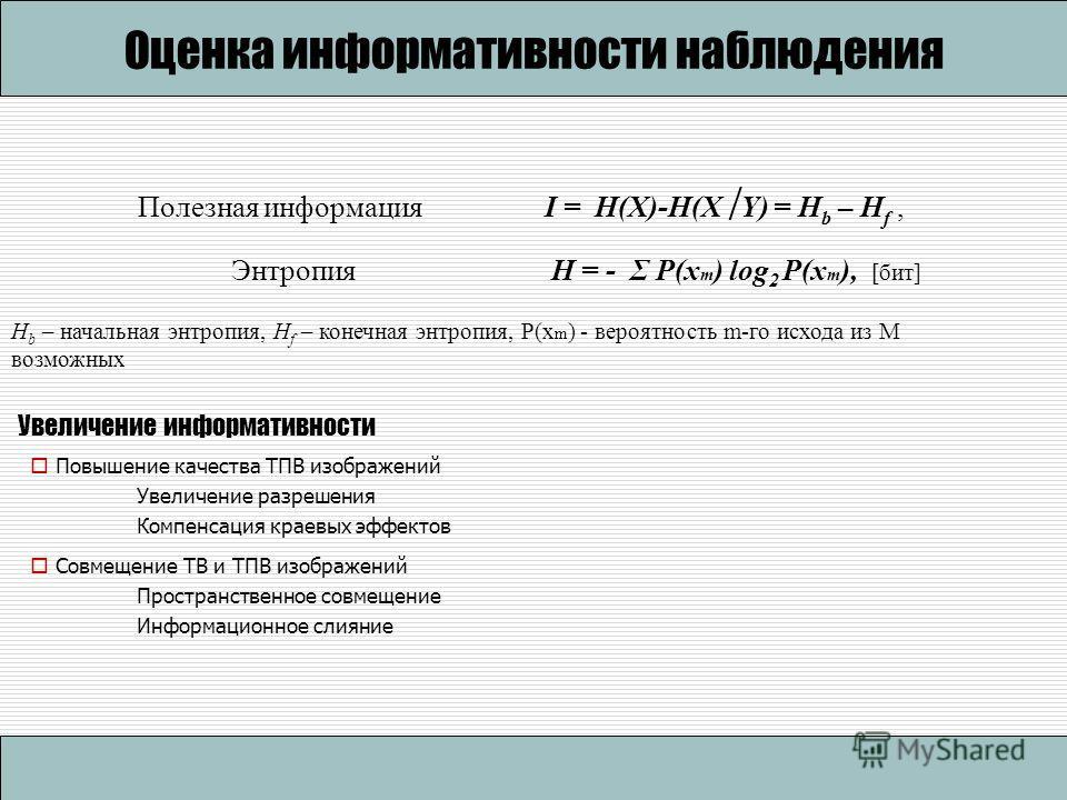 Полезная информацияI = H(X)-H(X Y) = H b – H f, ЭнтропияH = - Σ P(x m ) log 2 P(x m ), [бит] H b – начальная энтропия, H f – конечная энтропия, P(x m ) - вероятность m-го исхода из M возможных Оценка информативности наблюдения Увеличение информативно
