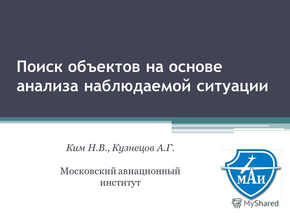 Поиск объектов на основе анализа наблюдаемой ситуации Ким Н.В., Кузнецов А.Г. Московский авиационный институт