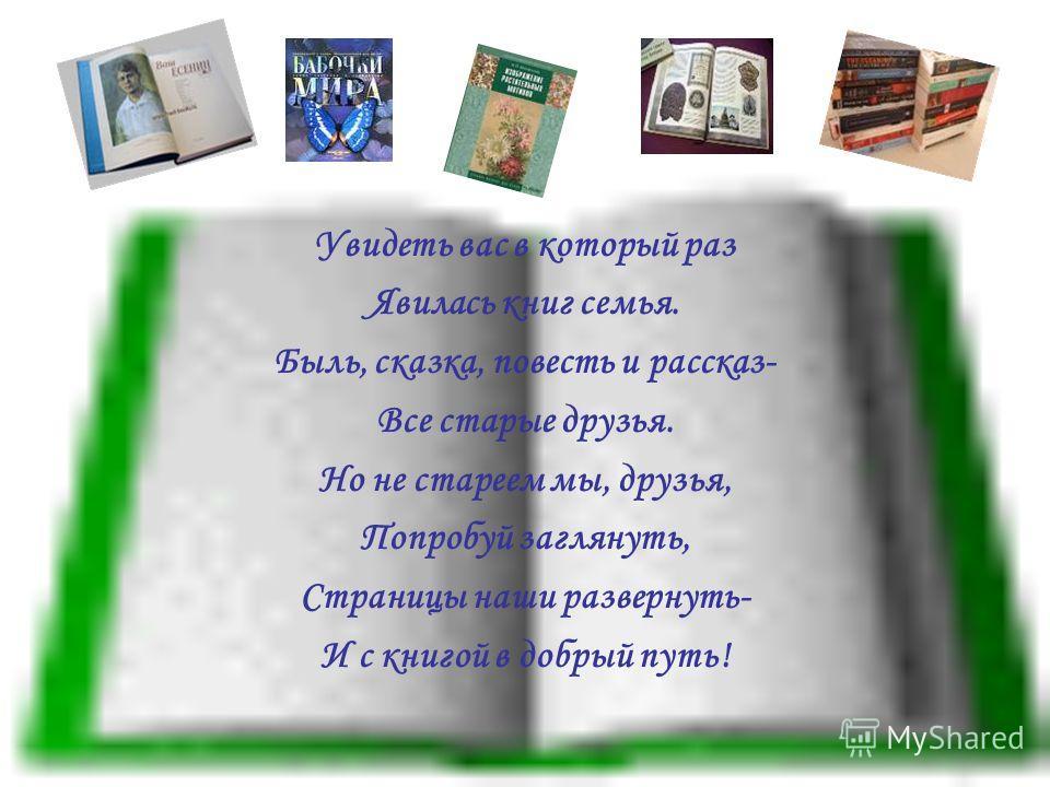 Увидеть вас в который раз Явилась книг семья. Быль, сказка, повесть и рассказ- Все старые друзья. Но не стареем мы, друзья, Попробуй заглянуть, Страницы наши развернуть- И с книгой в добрый путь!