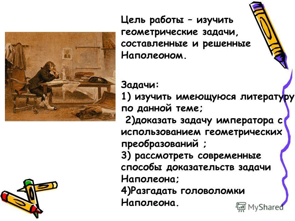 Цель работы – изучить геометрические задачи, составленные и решенные Наполеоном. Задачи: 1) изучить имеющуюся литературу по данной теме; 2)доказать задачу императора с использованием геометрических преобразований ; 3) рассмотреть современные способы