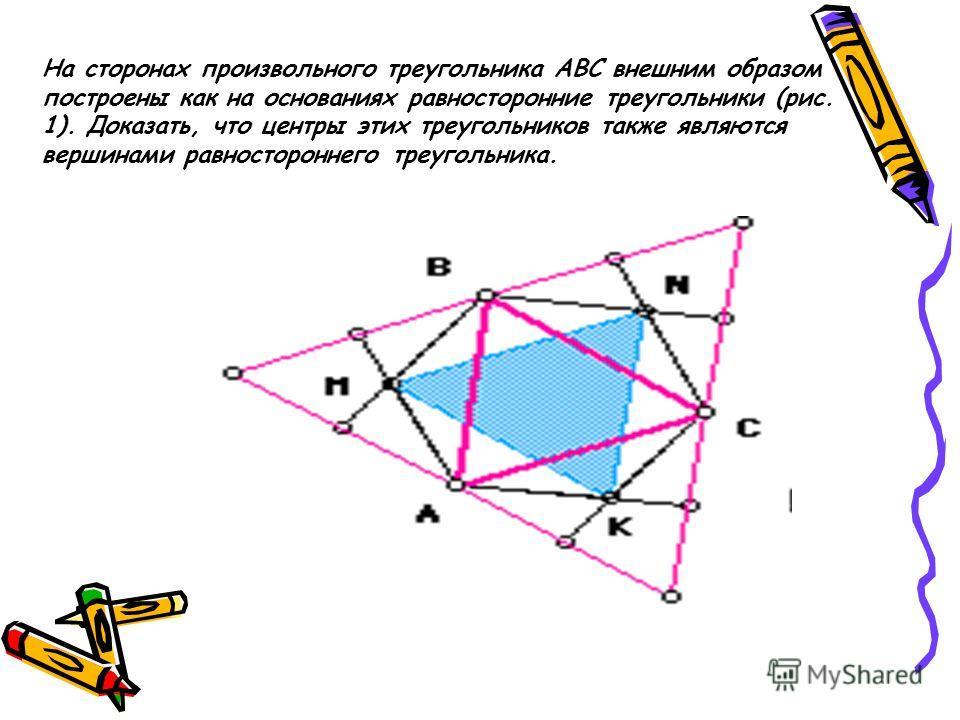 На сторонах произвольного треугольника АВС внешним образом построены как на основаниях равносторонние треугольники (рис. 1). Доказать, что центры этих треугольников также являются вершинами равностороннего треугольника.