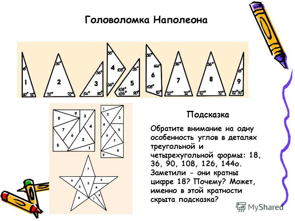 Головоломка Наполеона Подсказка Обратите внимание на одну особенность углов в деталях треугольной и четырехугольной формы: 18, 36, 90, 108, 126, 144о. Заметили - они кратны цифре 18? Почему? Может, именно в этой кратности скрыта подсказка?