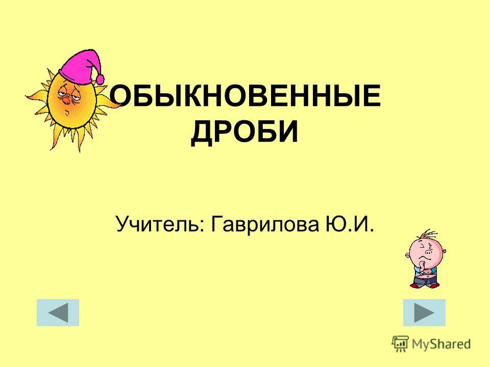 ОБЫКНОВЕННЫЕ ДРОБИ Учитель: Гаврилова Ю.И.
