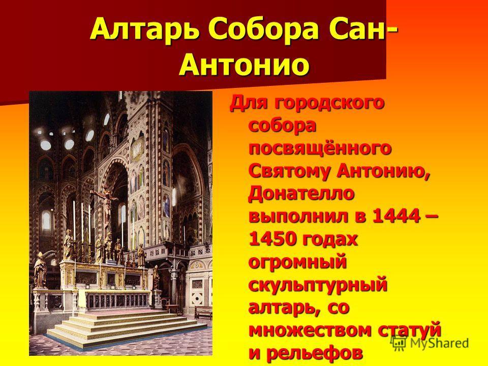 Алтарь Собора Сан- Антонио Для городского собора посвящённого Святому Антонию, Донателло выполнил в 1444 – 1450 годах огромный скульптурный алтарь, со множеством статуй и рельефов