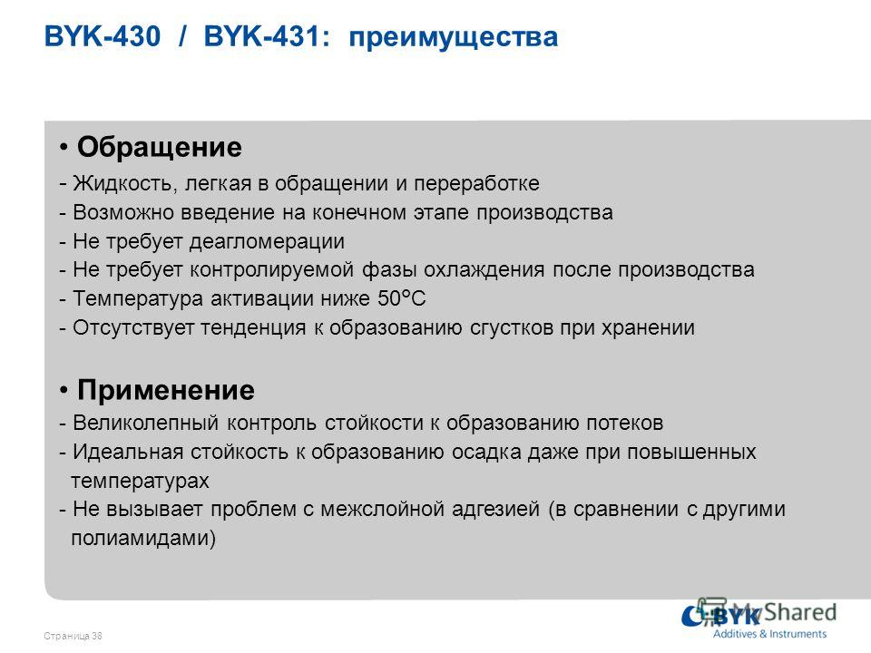 Страница 38 BYK-430 / BYK-431: преимущества Обращение - Жидкость, легкая в обращении и переработке - Возможно введение на конечном этапе производства - Не требует деагломерации - Не требует контролируемой фазы охлаждения после производства - Температ