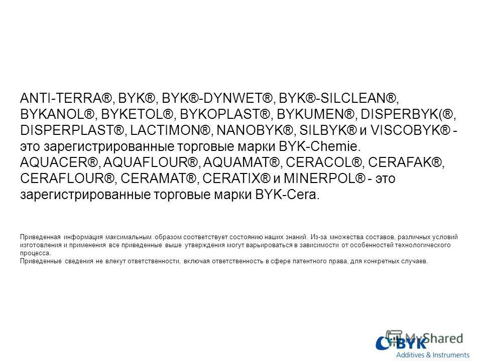 ANTI-TERRA®, BYK®, BYK®-DYNWET®, BYK®-SILCLEAN®, BYKANOL®, BYKETOL®, BYKOPLAST®, BYKUMEN®, DISPERBYK(®, DISPERPLAST®, LACTIMON®, NANOBYK®, SILBYK® и VISCOBYK® - это зарегистрированные торговые марки BYK-Chemie. AQUACER®, AQUAFLOUR®, AQUAMAT®, CERACOL