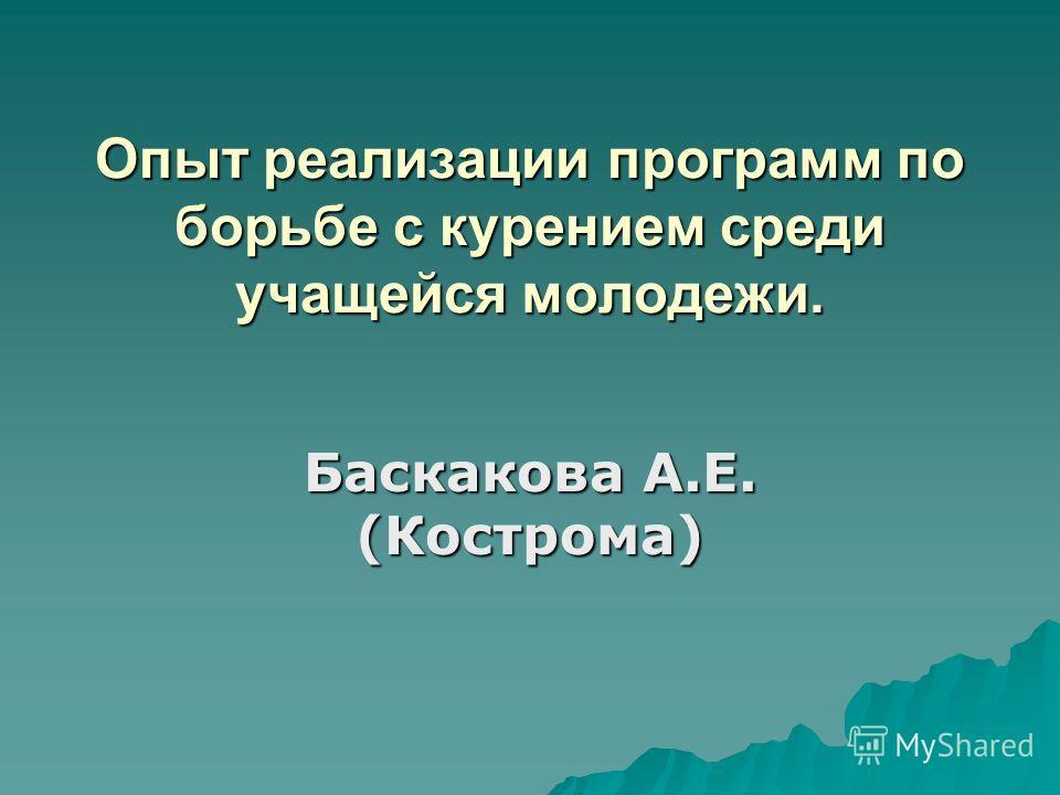 Опыт реализации программ по борьбе с курением среди учащейся молодежи. Баскакова А.Е. (Кострома)
