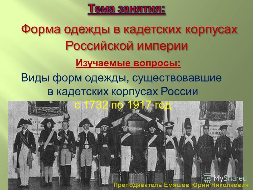 Изучаемые вопросы: Виды форм одежды, существовавшие в кадетских корпусах России с 1732 по 1917 год Преподаватель Емяшев Юрий Николаевич