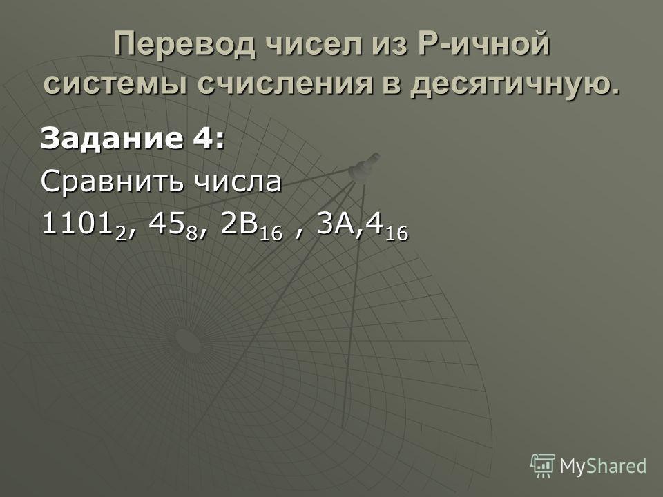 Перевод чисел из Р-ичной системы счисления в десятичную. Задание 4: Сравнить числа 1101 2, 45 8, 2В 16, 3A,4 16