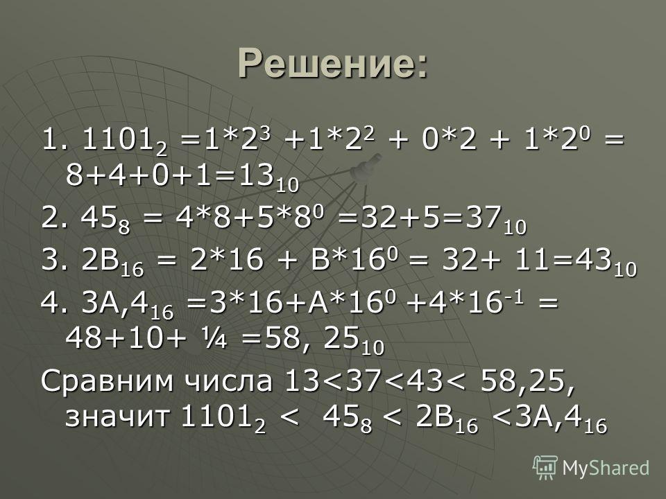 Решение: 1. 1101 2 =1*2 3 +1*2 2 + 0*2 + 1*2 0 = 8+4+0+1=13 10 2. 45 8 = 4*8+5*8 0 =32+5=37 10 3. 2B 16 = 2*16 + B*16 0 = 32+ 11=43 10 4. 3A,4 16 =3*16+А*16 0 +4*16 -1 = 48+10+ ¼ =58, 25 10 Сравним числа 13