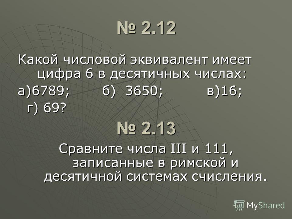 2.12 2.12 Какой числовой эквивалент имеет цифра 6 в десятичных числах: а)6789; б) 3650; в)16; г) 69? г) 69? 2.13 2.13 Сравните числа III и 111, записанные в римской и десятичной системах счисления.
