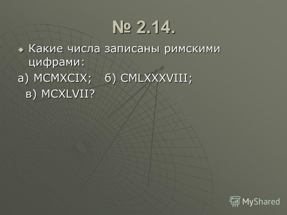 2.14. 2.14. Какие числа записаны римскими цифрами: Какие числа записаны римскими цифрами: а) МСМХСIХ; б) СМLХХХVIII; в) МСХLVII? в) МСХLVII?