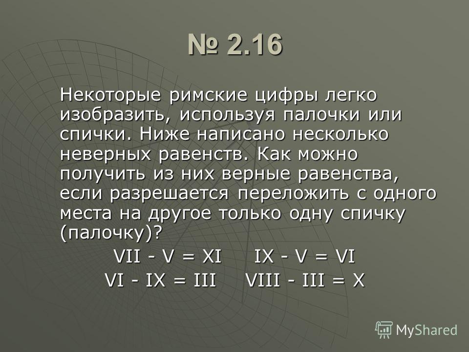 2.16 2.16 Некоторые римские цифры легко изобразить, используя палочки или спички. Ниже написано несколько неверных равенств. Как можно получить из них верные равенства, если разрешается переложить с одного места на другое только одну спичку (палочку)
