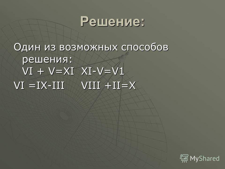 Решение: Один из возможных способов решения: VI + V=ХIХI-V=V1 VI =IХ-IIIVIII +II=Х