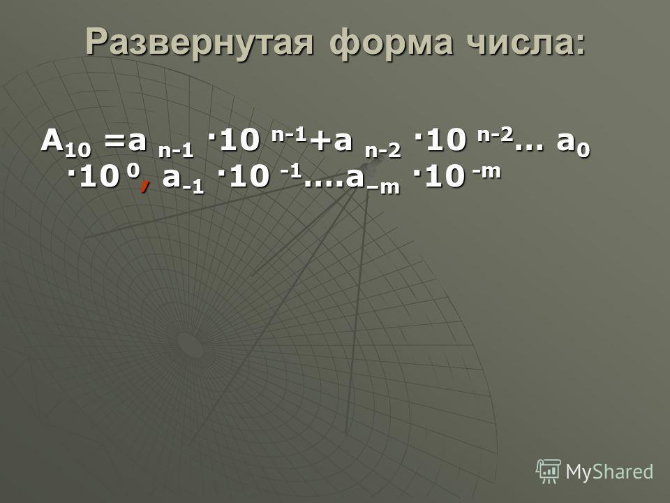Развернутая форма числа: А 10 =а n-1 ·10 n-1 +a n-2 ·10 n-2 … a 0 ·10 0, a -1 ·10 -1 ….a –m ·10 -m