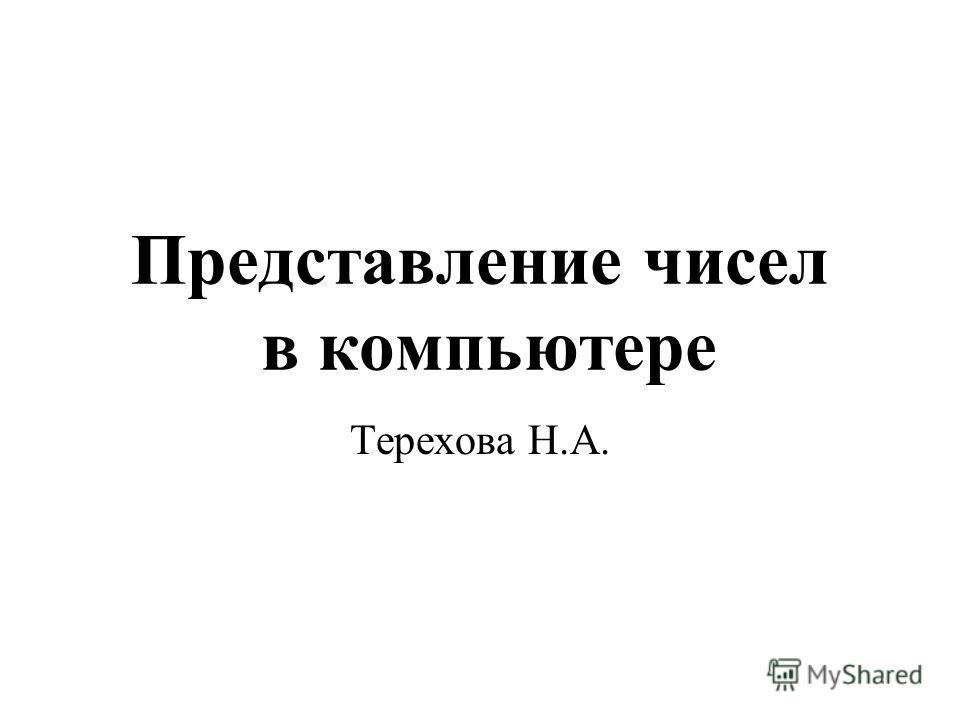 Представление чисел в компьютере Терехова Н.А.
