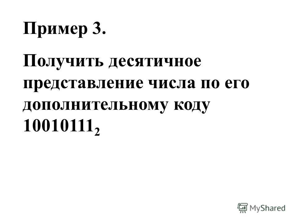 Пример 3. Получить десятичное представление числа по его дополнительному коду 10010111 2
