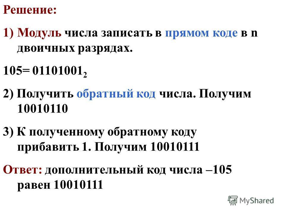 Решение: 1)Модуль числа записать в прямом коде в n двоичных разрядах. 105= 01101001 2 2) Получить обратный код числа. Получим 10010110 3) К полученному обратному коду прибавить 1. Получим 10010111 Ответ: дополнительный код числа –105 равен 10010111