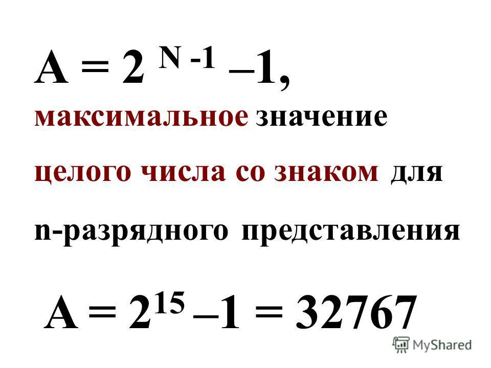 А = 2 N -1 –1, максимальное значение целого числа со знаком для n-разрядного представления A = 2 15 –1 = 32767