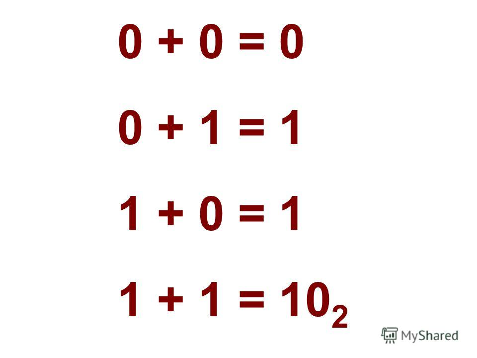 0 + 0 = 0 0 + 1 = 1 1 + 0 = 1 1 + 1 = 10 2