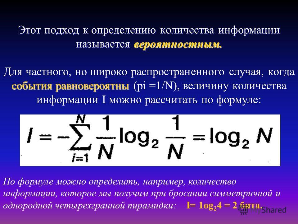 Этот подход к определению количества информации называется вероятностным. Для частного, но широко распространенного случая, когда события равновероятны (рi =1/N), величину количества информации I можно рассчитать по формуле: По формуле можно определи