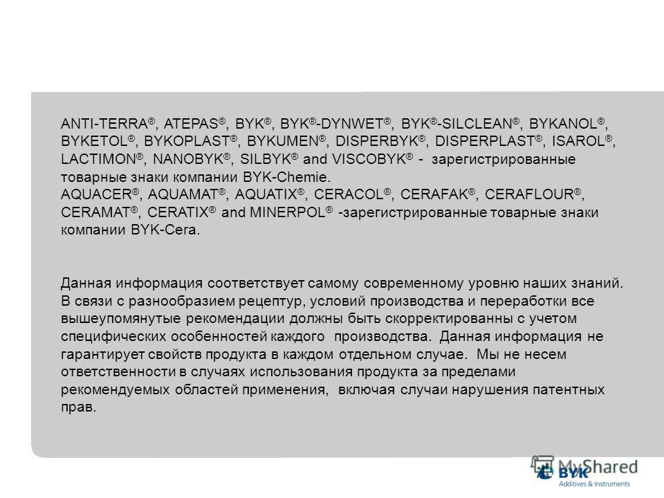 ANTI-TERRA ®, ATEPAS ®, BYK ®, BYK ® -DYNWET ®, BYK ® -SILCLEAN ®, BYKANOL ®, BYKETOL ®, BYKOPLAST ®, BYKUMEN ®, DISPERBYK ®, DISPERPLAST ®, ISAROL ®, LACTIMON ®, NANOBYK ®, SILBYK ® and VISCOBYK ® - зарегистрированные товарные знаки компании BYK-Che