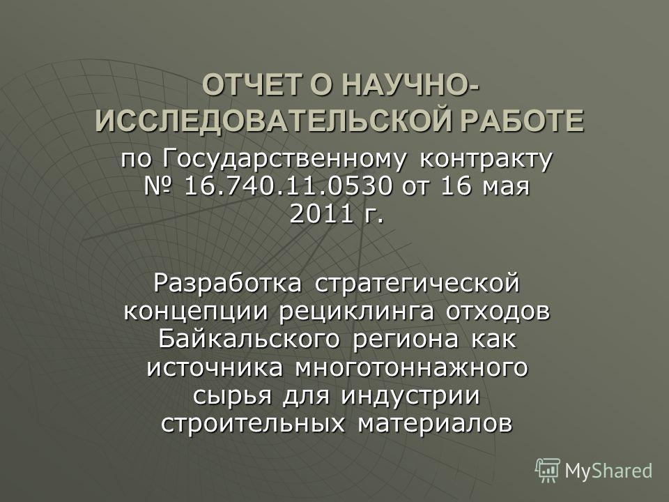 ОТЧЕТ О НАУЧНО- ИССЛЕДОВАТЕЛЬСКОЙ РАБОТЕ по Государственному контракту 16.740.11.0530 от 16 мая 2011 г. Разработка стратегической концепции рециклинга отходов Байкальского региона как источника многотоннажного сырья для индустрии строительных материа