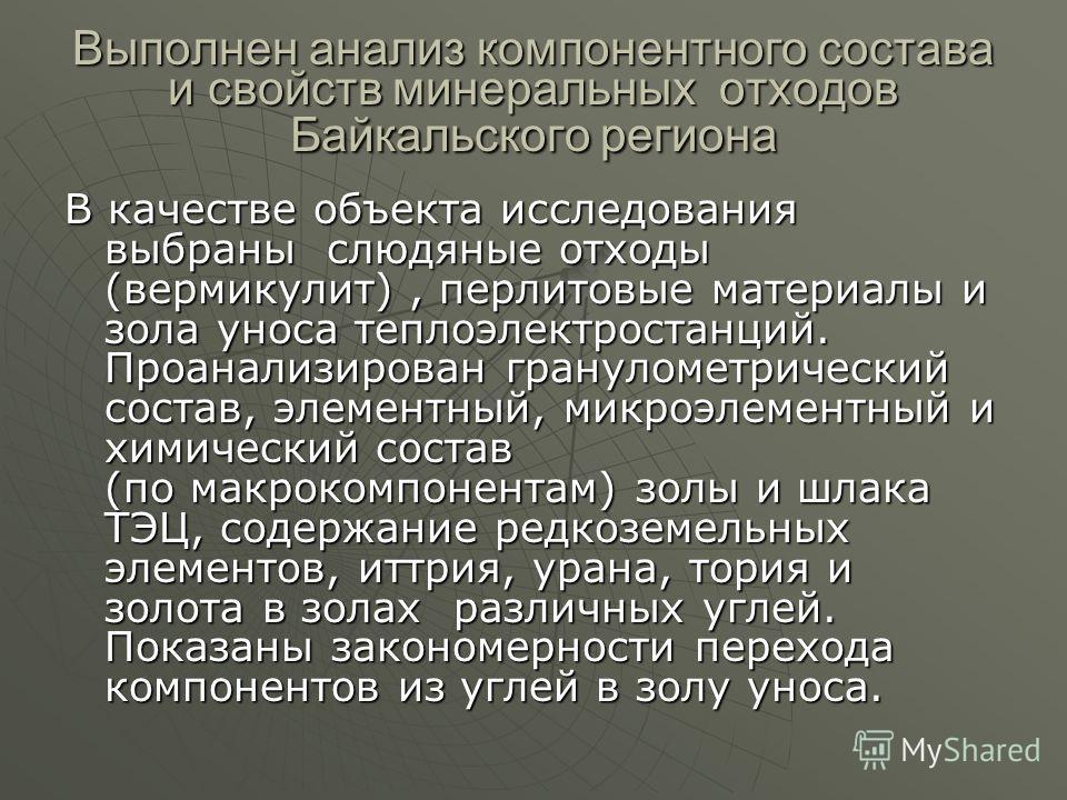Выполнен анализ компонентного состава и свойств минеральных отходов Байкальского региона В качестве объекта исследования выбраны слюдяные отходы (вермикулит), перлитовые материалы и зола уноса теплоэлектростанций. Проанализирован гранулометрический с