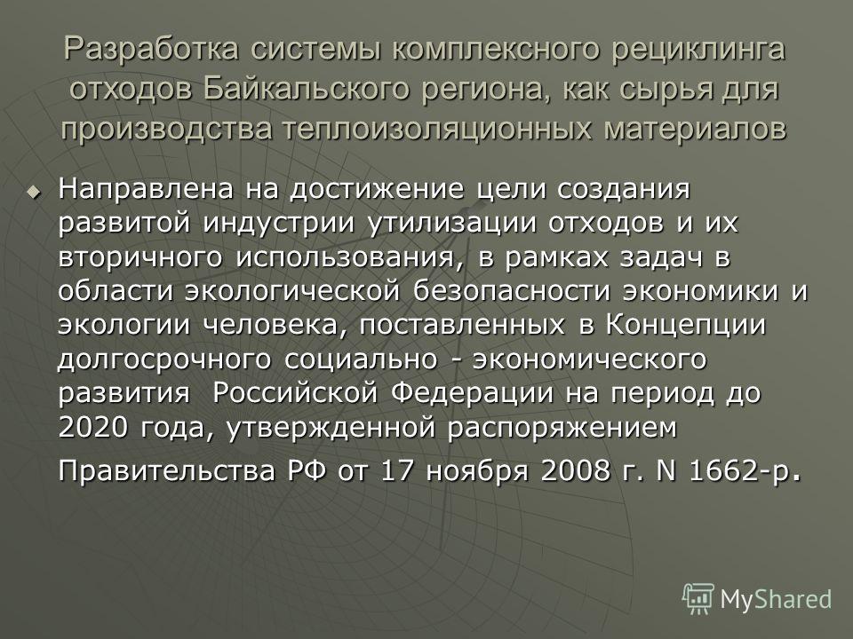 Разработка системы комплексного рециклинга отходов Байкальского региона, как сырья для производства теплоизоляционных материалов Направлена на достижение цели создания развитой индустрии утилизации отходов и их вторичного использования, в рамках зада