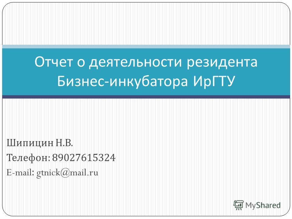 Шипицин Н. В. Телефон : 89027615324 E-mail: gtnick@mail.ru Отчет о деятельности резидента Бизнес - инкубатора ИрГТУ