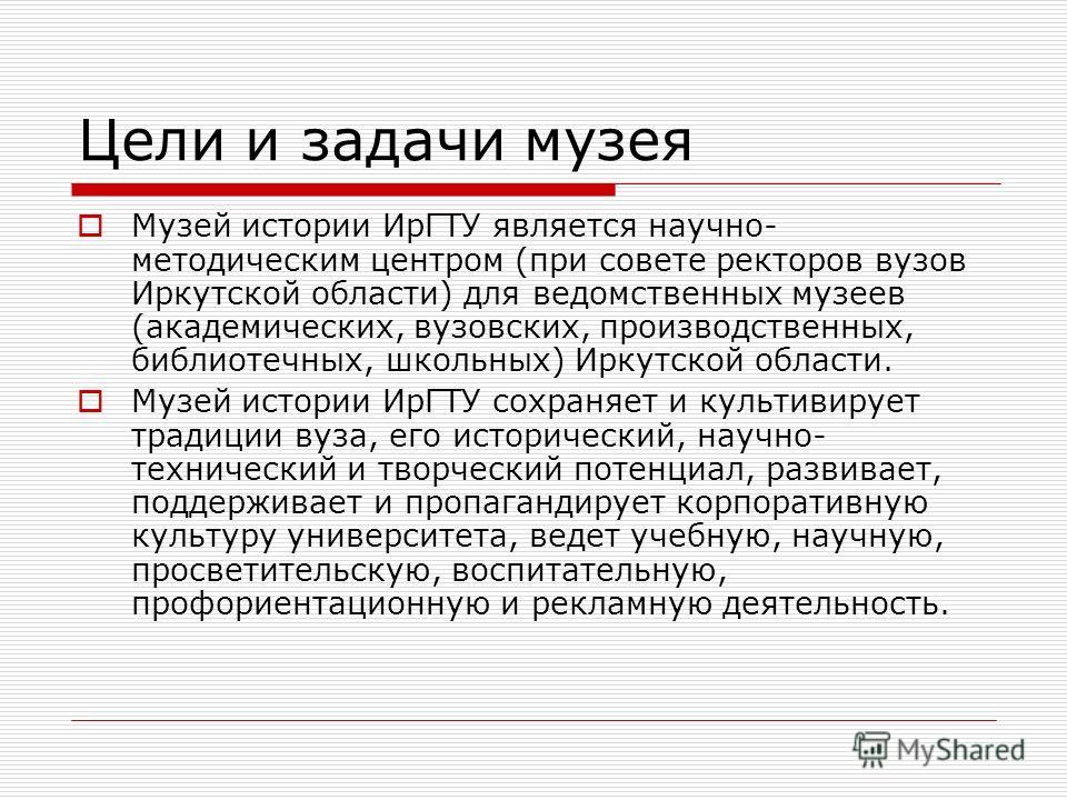 Цели и задачи музея Музей истории ИрГТУ является научно- методическим центром (при совете ректоров вузов Иркутской области) для ведомственных музеев (академических, вузовских, производственных, библиотечных, школьных) Иркутской области. Музей истории