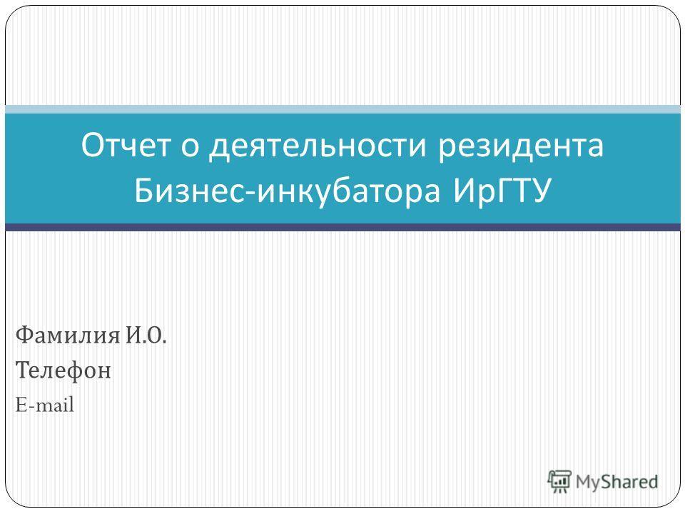 Фамилия И. О. Телефон E-mail Отчет о деятельности резидента Бизнес - инкубатора ИрГТУ