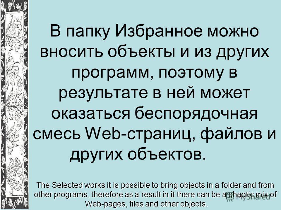 В папку Избранное можно вносить объекты и из других программ, поэтому в результате в ней может оказаться беспорядочная смесь Web-страниц, файлов и других объектов. The Selected works it is possible to bring objects in a folder and from other programs
