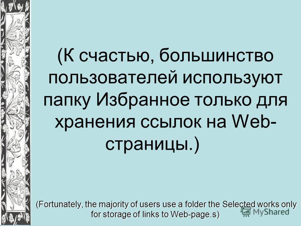 (К счастью, большинство пользователей используют папку Избранное только для хранения ссылок на Web- страницы.) (Fortunately, the majority of users use a folder the Selected works only for storage of links to Web-page.s)