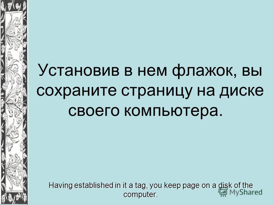 Установив в нем флажок, вы сохраните страницу на диске своего компьютера. Having established in it a tag, you keep page on a disk of the computer.