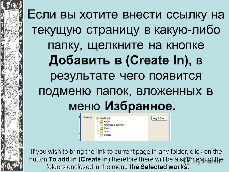 Если вы хотите внести ссылку на текущую страницу в какую-либо папку, щелкните на кнопке Добавить в (Create In), в результате чего появится подменю папок, вложенных в меню Избранное. If you wish to bring the link to current page in any folder, click o
