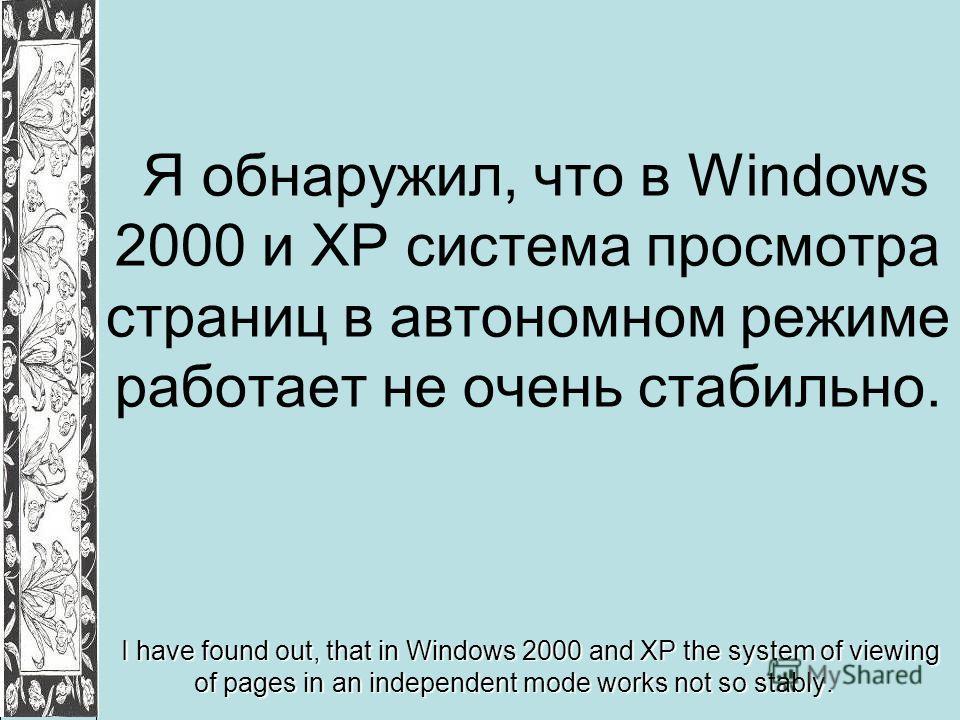 Я обнаружил, что в Windows 2000 и ХР система просмотра страниц в автономном режиме работает не очень стабильно. I have found out, that in Windows 2000 and ХР the system of viewing of pages in an independent mode works not so stably.