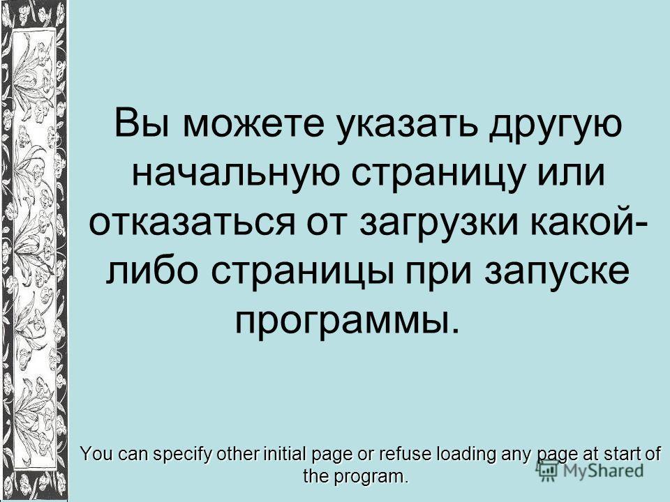 Вы можете указать другую начальную страницу или отказаться от загрузки какой- либо страницы при запуске программы. You can specify other initial page or refuse loading any page at start of the program.