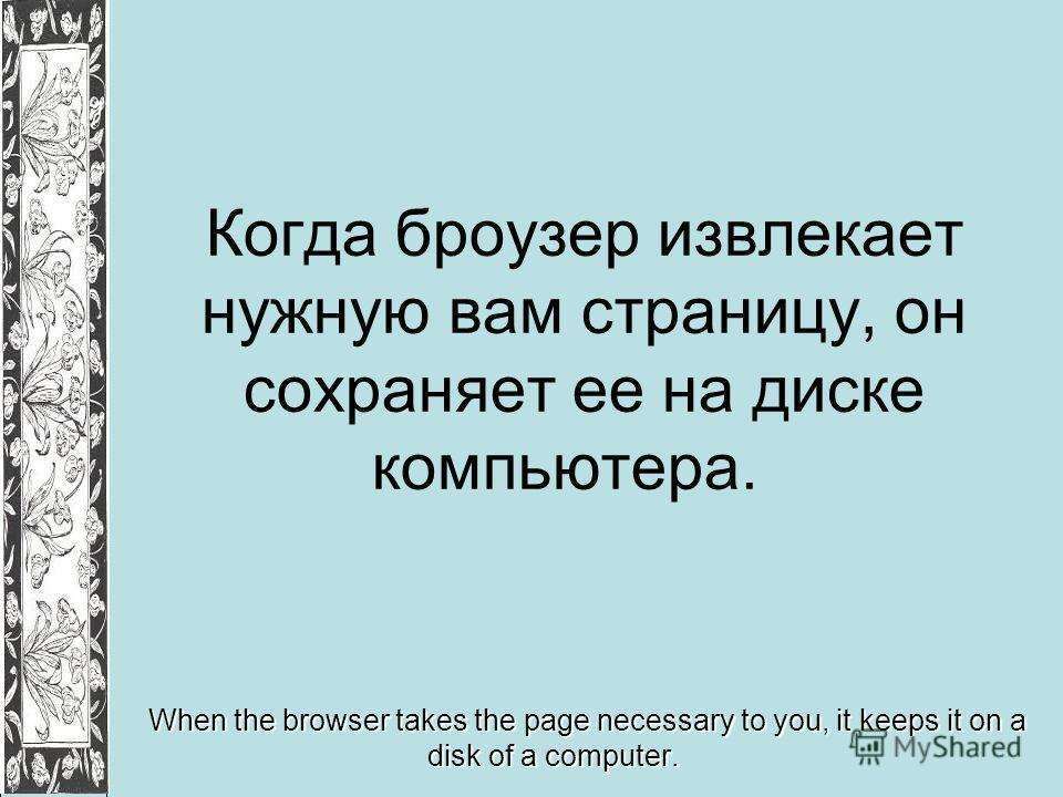 Когда броузер извлекает нужную вам страницу, он сохраняет ее на диске компьютера. When the browser takes the page necessary to you, it keeps it on a disk of a computer.
