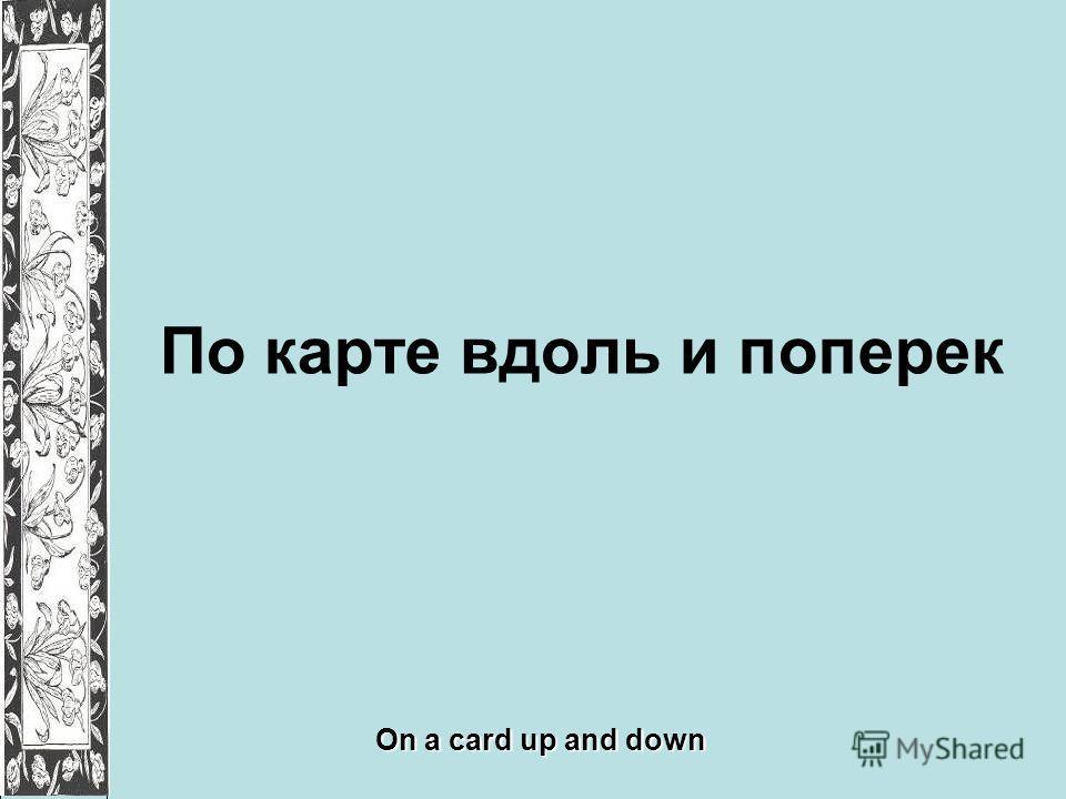 По карте вдоль и поперек On a card up and down