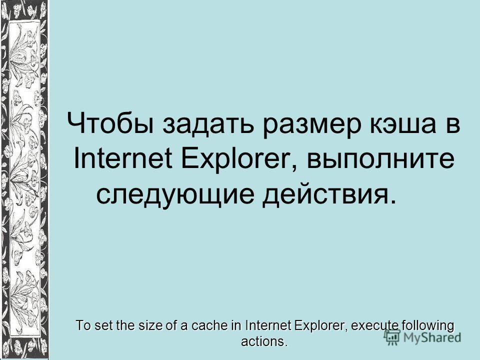 Чтобы задать размер кэша в Internet Explorer, выполните следующие действия. To set the size of a cache in Internet Explorer, execute following actions.