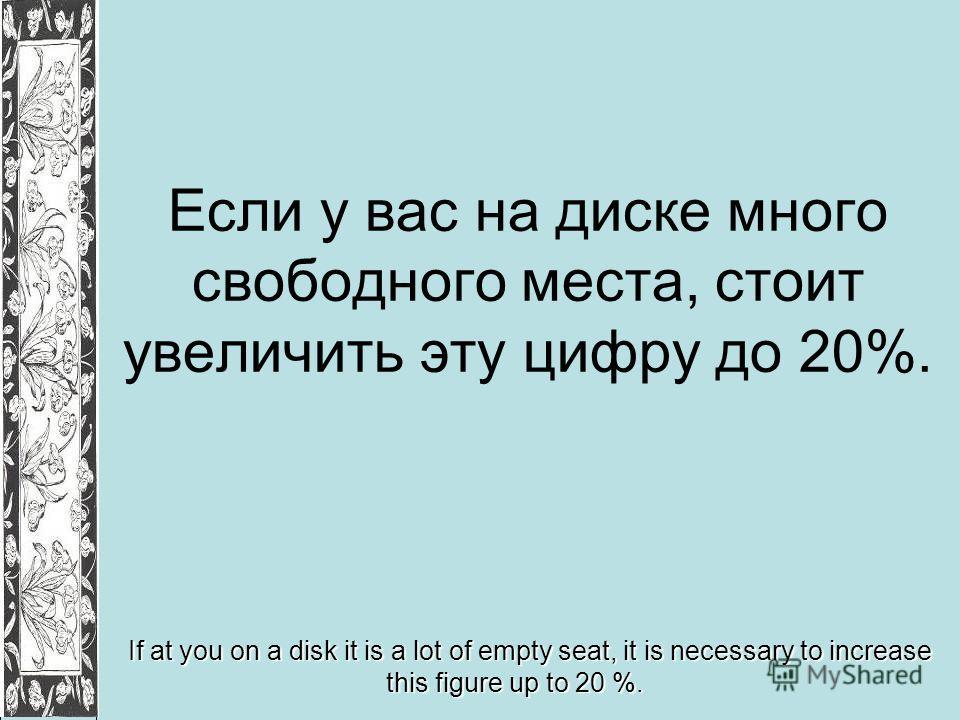 Если у вас на диске много свободного места, стоит увеличить эту цифру до 20%. If at you on a disk it is a lot of empty seat, it is necessary to increase this figure up to 20 %.