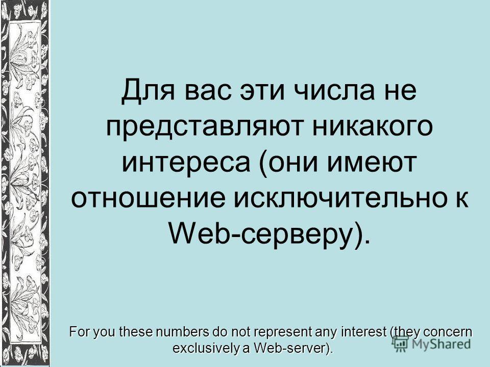 Для вас эти числа не представляют никакого интереса (они имеют отношение исключительно к Web-серверу). For you these numbers do not represent any interest (they concern exclusively a Web-server).