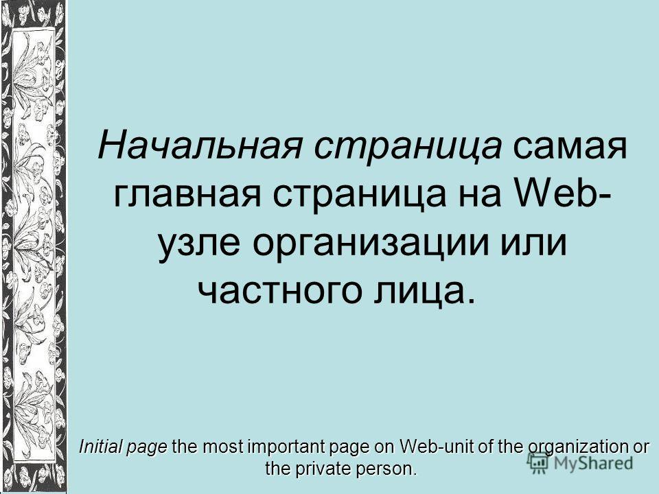 Начальная страница самая главная страница на Web- узле организации или частного лица. Initial page the most important page on Web-unit of the organization or the private person.
