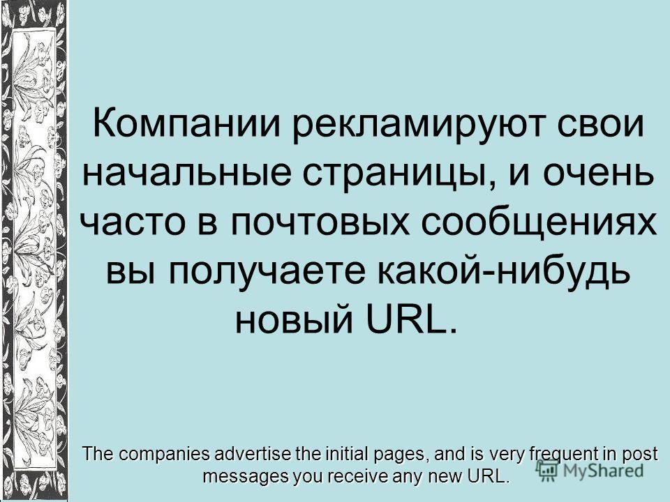Компании рекламируют свои начальные страницы, и очень часто в почтовых сообщениях вы получаете какой-нибудь новый URL. The companies advertise the initial pages, and is very frequent in post messages you receive any new URL.
