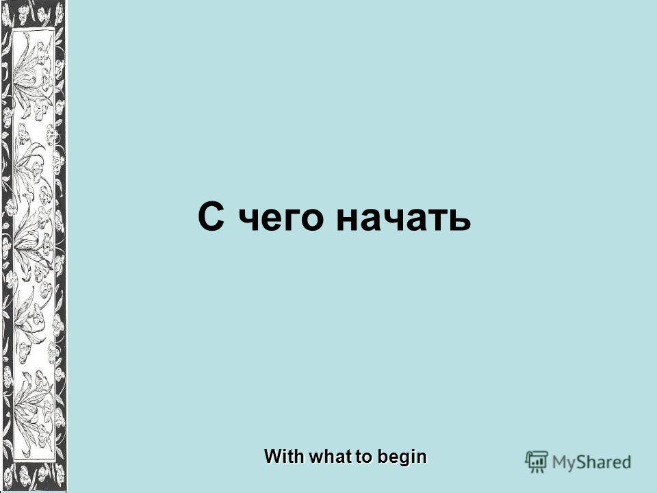 С чего начать With what to begin