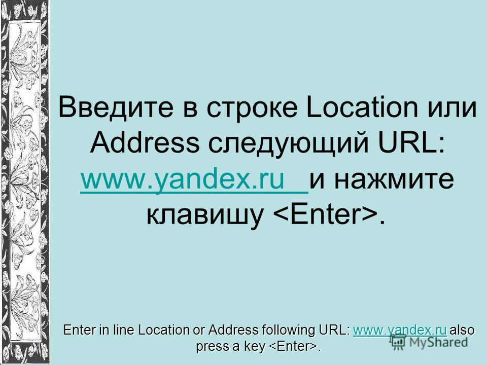 Введите в строке Location или Address следующий URL: www.yandex.ru и нажмите клавишу. www.yandex.ru Enter in line Location or Address following URL: www.yandex.ru also press a key. www.yandex.ru