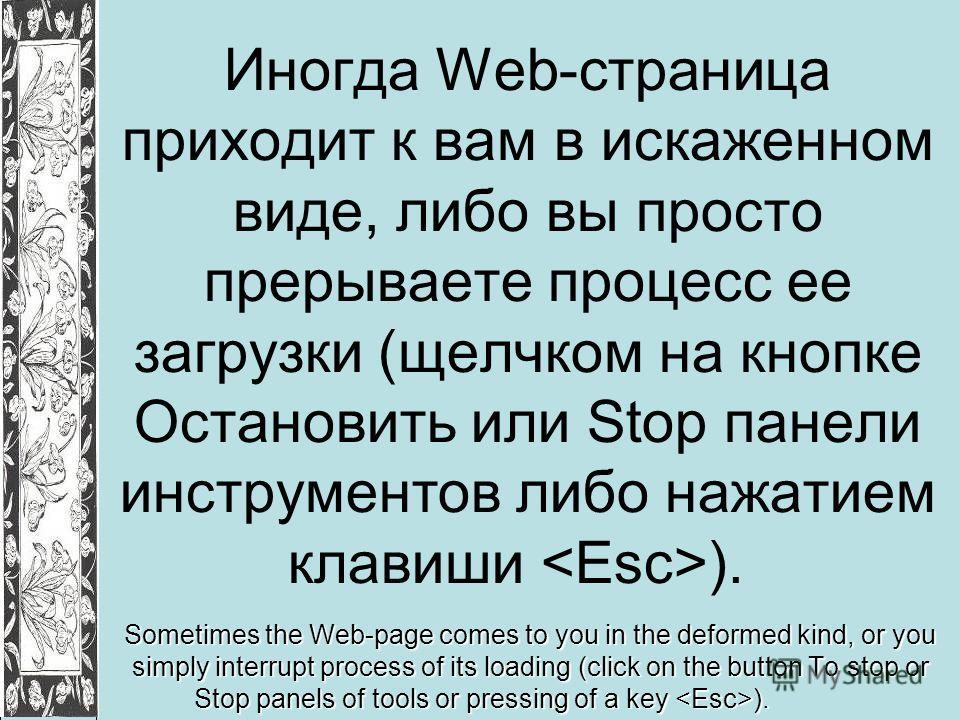 Иногда Web-страница приходит к вам в искаженном виде, либо вы просто прерываете процесс ее загрузки (щелчком на кнопке Остановить или Stop панели инструментов либо нажатием клавиши ). Sometimes the Web-page comes to you in the deformed kind, or you s